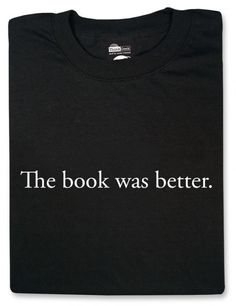 Google Image Result for http://www.theshirtlist.com/wp-content/uploads/2011/09/The-Book-Was-Better-T-Shirt-492x640.jpg