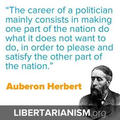 """""""The career of a politician mainly consist in making one part of the nation do what it does not want to do, in order to please and satisfy the other part of the nation."""" Auberon Herbert #Think"""