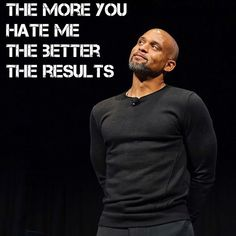 The more you hate me,the better the results.  Shaun T Facebook