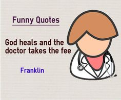 "Funny Quotes God heals and the doctor takes the fee Quote by Benjamin Franklin This quote is also categorized in health quotes Explanation on Quote about Funny If you visit private clinic, you might see a board which says. "" Trust god. It is who he heals "". This funny quote talks..."