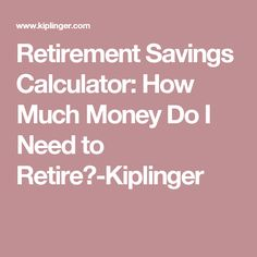 Retirement Savings Calculator: How Much Money Do I Need to Retire?-Kiplinger