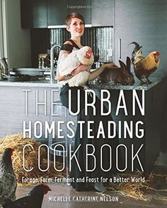 The Urban Homesteading Cookbook: Forage, Farm, Ferment and Feast for a Better World by Michelle Nelson