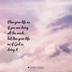 Plan your life as if you are doing all the work, but live your life as if God is doing it. http://derekrydall.com/
