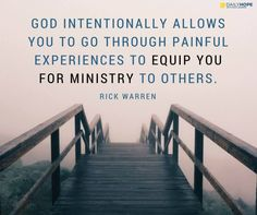 God intentionally allows you to go through painful experiences to equip you for ministry to others. -Rick Warren