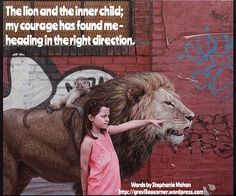 The lion and the inner child; my courage has found me – heading in the right direction.