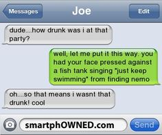 - Joedude....how drunk was i at that party?well, let me put it this way. you had your face pressed against a fish tank singing 'just keep swimming' from finding nemooh....so that means i wasnt that drunk! cool
