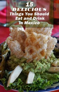 15 Delicious Things You Should Eat & Drink in Mexico