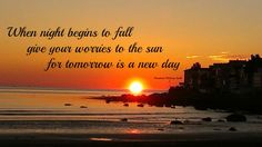 When night begins to fall, give your worries to the sun for tomorrow is a new day
