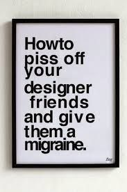 how to piss off designer friends