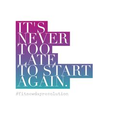 A Fit New Day Resolution: motivational quote. It's never too late to start again! #fitnewdayresolution