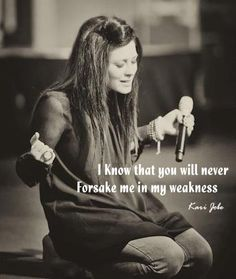 kari jobe; I know that You will never forsake me in my weaknesses!   OH how many time have I held onto this statement of faith!
