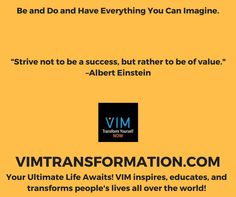 Strive not to be a success, but rather to be of value. –Albert EinsteinVIMTRANSFORMATION.COM#VIMNOW #PERSONALDEVELOPMENT #SELFHELP #PERSONALTRANSFORMATION #SUCCESS #VIMTRANSFORMATION #VIMOLUTION #KEVINMCNABB #BRENTPAYNE #LINDABAER