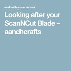 Looking after your ScanNCut Blade – aandhcrafts