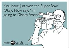 You have just won the Super Bowl Okay, Now say; 'I'm going to Disney World!'