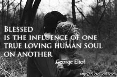 Blessed is the influence of one true loving human soul on another - Quote by Mary Ann Evans aka George Eliot (in case you didn't know).