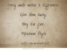 Every smile makes a difference. Give them away; they are free. Marianne Clyde