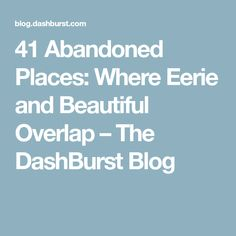 41 Abandoned Places: Where Eerie and Beautiful Overlap – The DashBurst Blog
