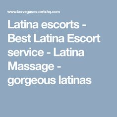 Latina escorts - Best Latina Escort service - Latina Massage - gorgeous latinas