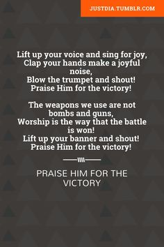 Lift up your voice and sing for joy, Clap your hands make a joyful noise, Blow the trumpet and shout! Praise Him for the victory!     The weapons we use are not bombs and guns,    Worship is the way that the battle is won!    Lift up your banner and shout!    Praise Him for the victory!