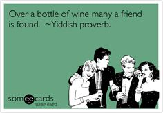 Over a bottle of wine many a friend is found. ~Yiddish proverb.
