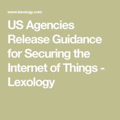 US Agencies Release Guidance for Securing the Internet of Things - Lexology
