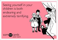 Seeing yourself in your children is both endearing and extremely terrifying.