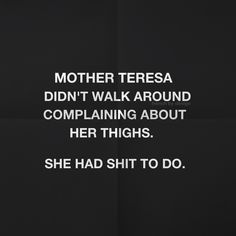 Mother Teresa didn't walk around complaining about her thighs. She had shit to do. #perspective