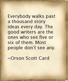 This actually makes me extremely confident in my writing skills since I've noticed I can usually get a story out of anything.