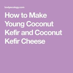 How to Make Young Coconut Kefir and Coconut Kefir Cheese