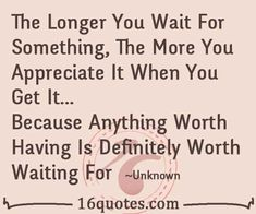 The Longer You Wait For Something, The More You Appreciate It When You Get It