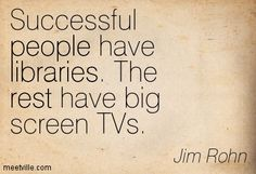 Successful people have libraries. The rest have big screen TVs. Jim Rohn