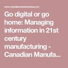 Go digital or go home: Managing information in 21st century manufacturing - Canadian Manufacturing