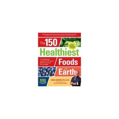 150 Healthiest Foods on Earth : The Surprising, Unbiased Truth About What You Should Eat and Why