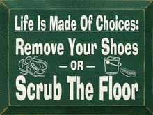 Life Is Made Of Choices - Remove Your Shoes Or Scrub The Floor