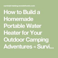How to Build a Homemade Portable Water Heater for Your Outdoor Camping Adventures « Survival Training :: WonderHowTo