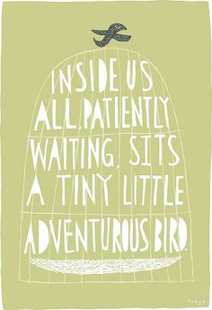 Inside us all, patiently waiting, sits a tiny little adventurous bird.