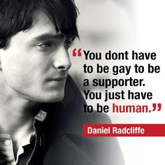 """You don't have to be gay to be a supporter. You just have to be human."" Support marriage equality."
