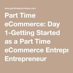 Part Time eCommerce: Day 1-Getting Started as a Part Time eCommerce Entrepreneur