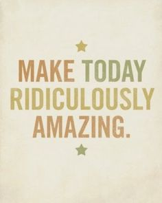 I don't care if amazing is on the words not to use list.I think making a day ridiculously amazing is a goal worth reaching for! Inspirational Quotes Pictures, Great Quotes, Quotes To Live By, Me Quotes, Amazing Quotes, Happy Quotes, Today Quotes, Sobriety Quotes, Quotes Pics