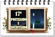 ALEGRIA DE VIVER E AMAR O QUE É BOM!!: DIVULGAÇÃO CULTURAL #04 - 17º POETIZANDO E ENCANTA...
