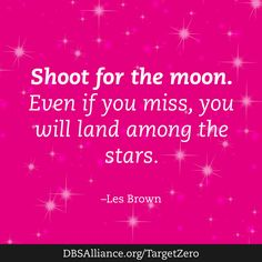 Shoot for the moon. Even iif you miss, you will land among the stars. -Les Brown. -- Join DBSA in raising expectations for mental health treatment: www.dbsalliance.org/TargetZero
