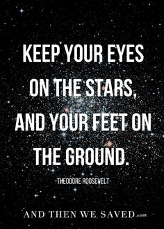 """""""Keep your eyes on the stars, and your feet on the ground."""" -Theodore Roosevelt 