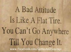 A bad attitude is like a flat tire.  You can't go anywhere until you change it.  ❤ This!