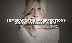 On the beauty of flaws. - Never thought I'd witness the day something Ke$ha said something inspirational. You go, girl.