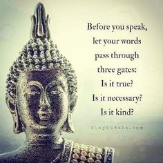 Before you speak, let your words pass through 3 gates: it is true? Is it kind? self love self care meditation buddha buddhism mindful mindfulness Motivacional Quotes, Wisdom Quotes, Great Quotes, Inspirational Quotes, Motivational, Buddha Quotes Happiness, Path Quotes, Drake Quotes, Hurt Quotes