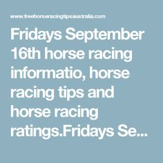 Fridays September 16th horse racing informatio, horse racing tips and horse racing ratings.Fridays September 16th Free Racing Ratings: Ipswich Race Tips:  Race 1: 12, 8, 6, 5 Race 2 onwards will be posted here shortly...   Newcastle Race Tips:  Race 1: 8, 7, 2, 3 Race 2: 5, 11, 10, 12 Race 3 will be posted here shortly...   Geelong Race Tips:  Race 1: 1, 6, 4, 7 Race 2: 11, 7, 1, 3 Race 3: 9, 1, 7, 3   Morphettville Race Tips:  Race 1: 13, 11, 8, 7 Race 2 onwards will be