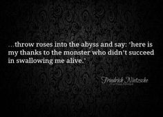 Throw roses to the abyss.-I have never seen this quote before, but, wow, can't get the imagery out of my head. How wonderful it would be if every abuse survivor could throw roses into the abyss, overcoming the monsters that invade us and seek to cast us into permanent darkness. I am still here, wasn't swallowed alive. But, there are others who could not hold on. For them, throw a rose into the abyss, throw 10. Fill it so that the monsters know they have not won.