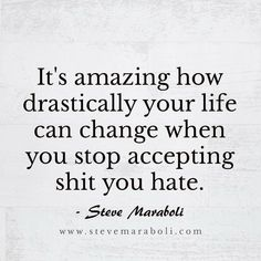 It's amazing how drastically your life can change when you stop accepting shit you hate. Steve Maraboli