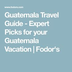 Guatemala Travel Guide - Expert Picks for your Guatemala Vacation   Fodor's