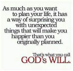 So viel wie Sie Ihr Leben planen wollen, hat es eine Weise, Sie mit unerwarteten Dingen zu überraschen, die Sie glücklicher machen werden, als Sie ursprünglich planten. Es ist, was Sie den Willen des Gottes nennen ---- As much as you want to plan your life , it has a way of surprising you with unexpected things that will make you happier than you originally planned .That's what you call God's will